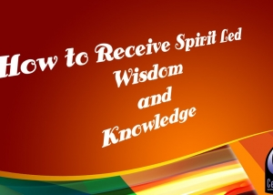 How to Receive Spirit Led Wisdom and Knowledge